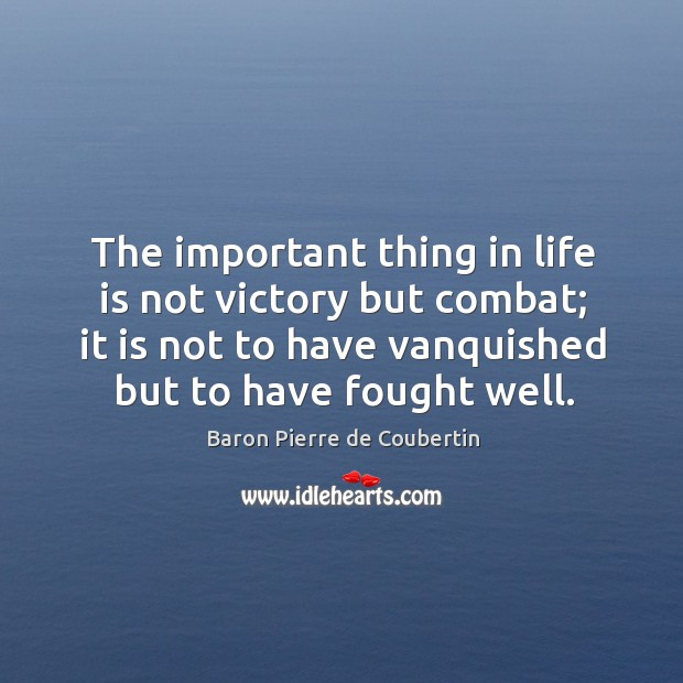 The important thing in life is not victory but combat; it is not to have vanquished but to have fought well. Baron Pierre de Coubertin Picture Quote