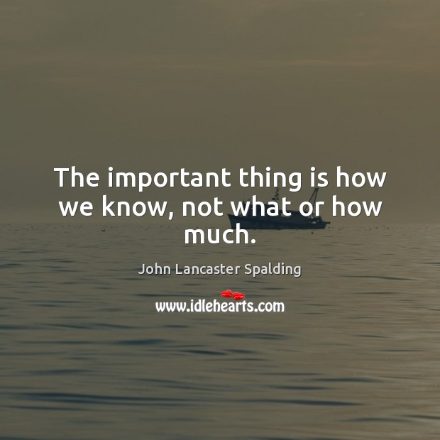 The important thing is how we know, not what or how much. John Lancaster Spalding Picture Quote