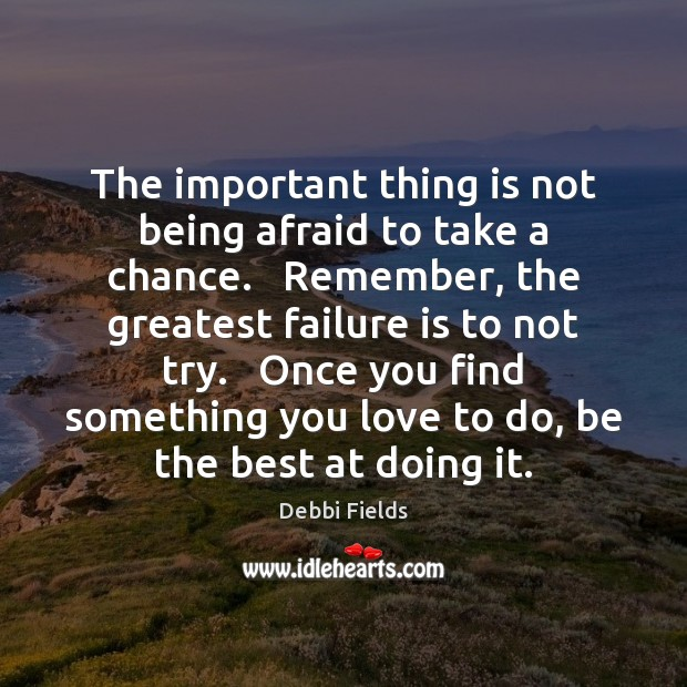 Image, The important thing is not being afraid to take a chance.   Remember,