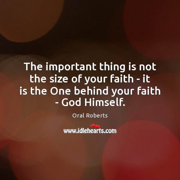 The important thing is not the size of your faith – it Oral Roberts Picture Quote