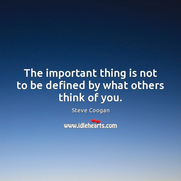 The important thing is not to be defined by what others think of you. Steve Coogan Picture Quote