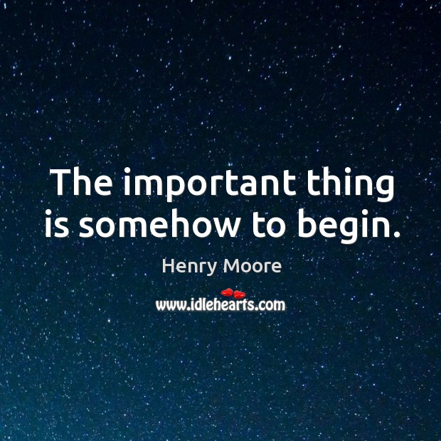 The important thing is somehow to begin. Henry Moore Picture Quote