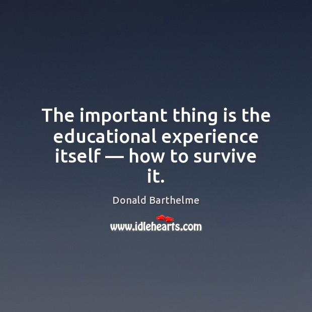 The important thing is the educational experience itself — how to survive it. Donald Barthelme Picture Quote