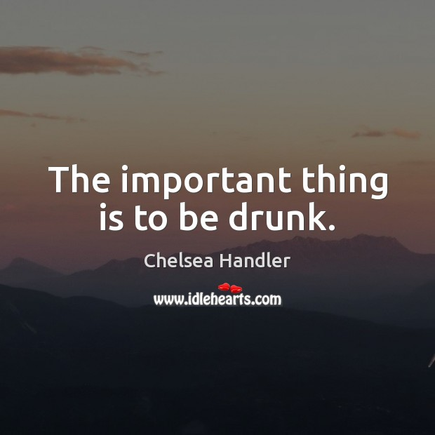 The important thing is to be drunk. Image