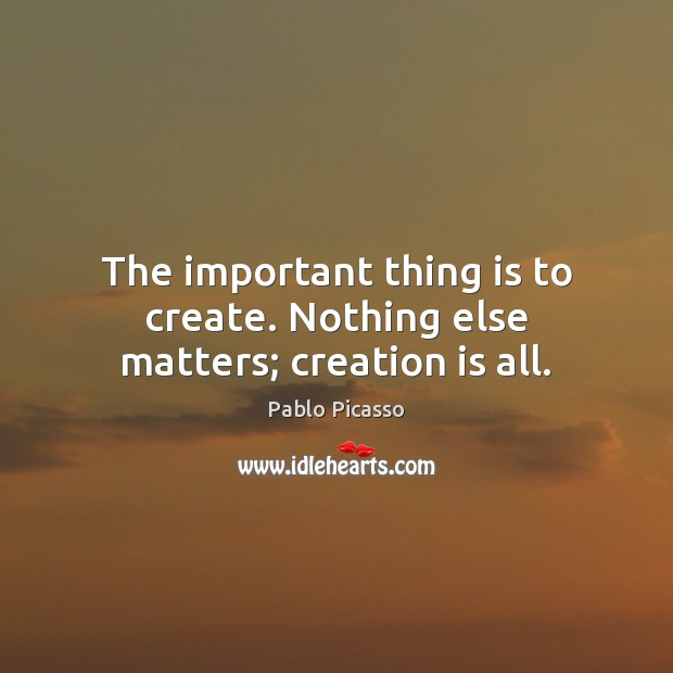 The important thing is to create. Nothing else matters; creation is all. Image