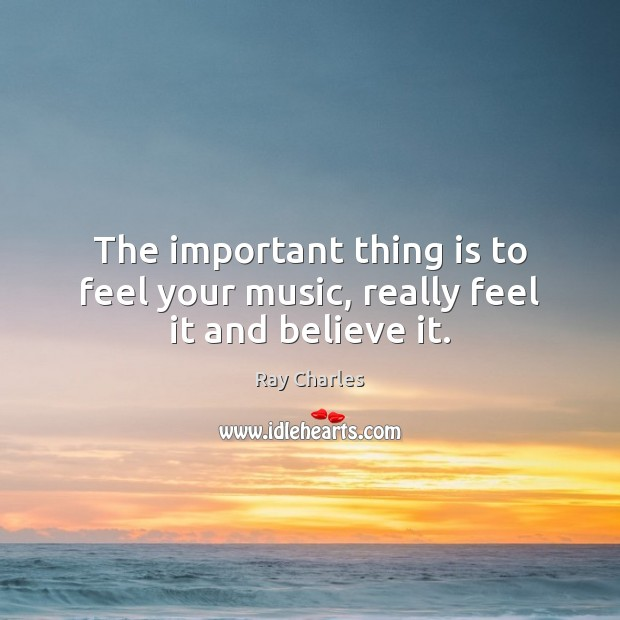 The important thing is to feel your music, really feel it and believe it. Ray Charles Picture Quote