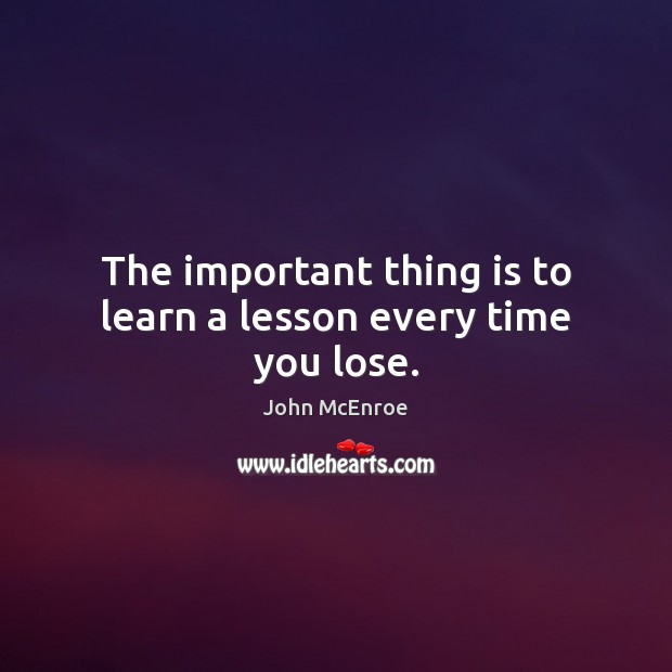 The important thing is to learn a lesson every time you lose. John McEnroe Picture Quote