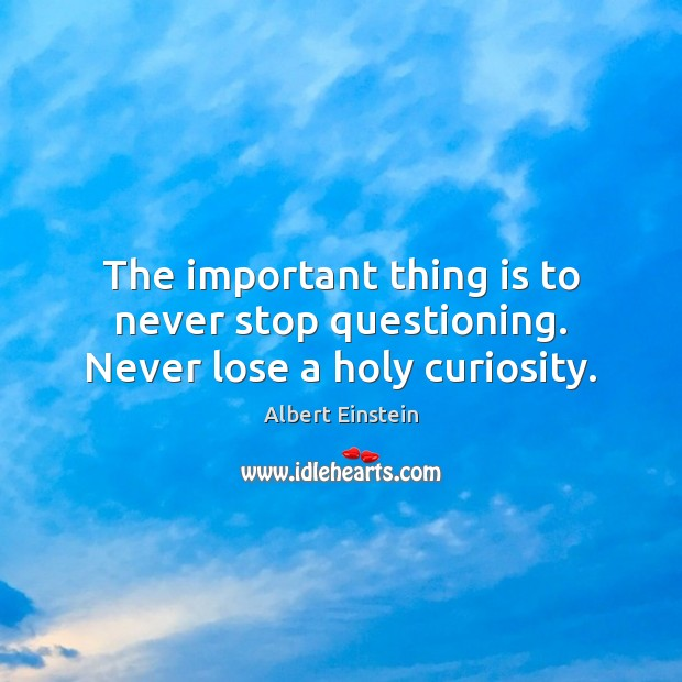 Image, The important thing is to never stop questioning. Never lose a holy curiosity.