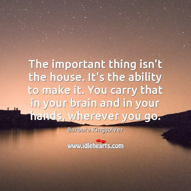 The important thing isn't the house. It's the ability to make it. Barbara Kingsolver Picture Quote