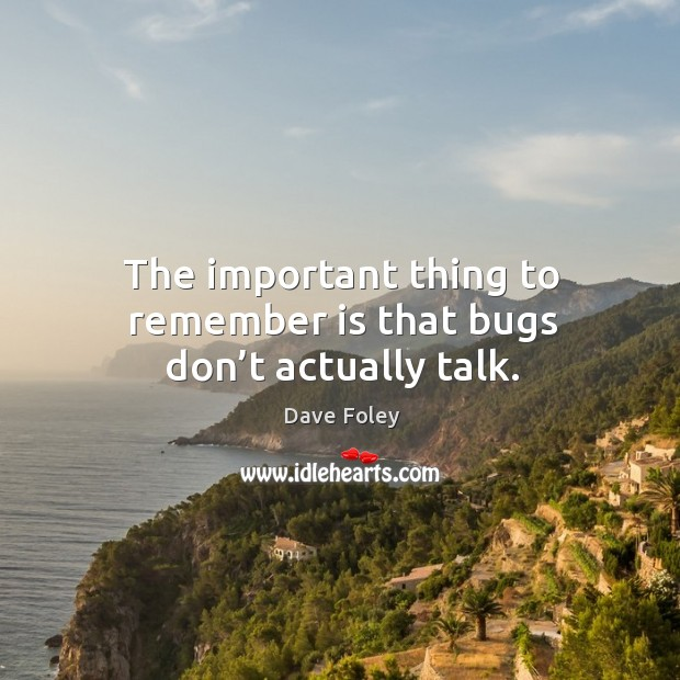 The important thing to remember is that bugs don't actually talk. Dave Foley Picture Quote