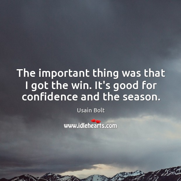 The important thing was that I got the win. It's good for confidence and the season. Usain Bolt Picture Quote