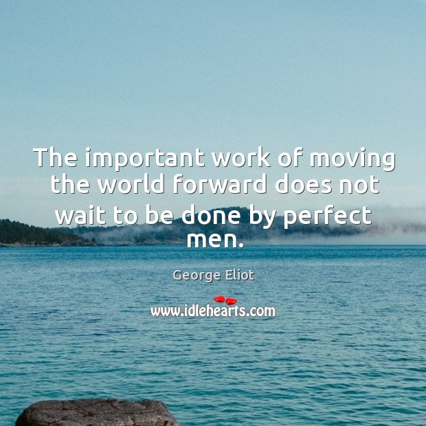 The important work of moving the world forward does not wait to be done by perfect men. Image