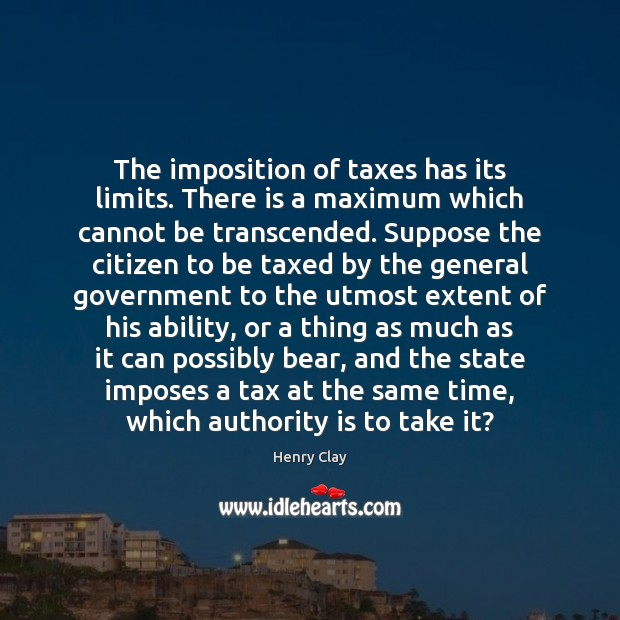 The imposition of taxes has its limits. There is a maximum which Image