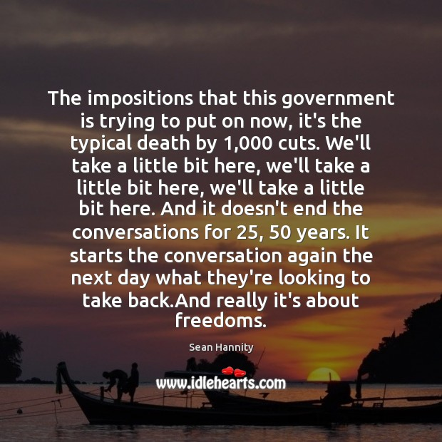 The impositions that this government is trying to put on now, it's Sean Hannity Picture Quote