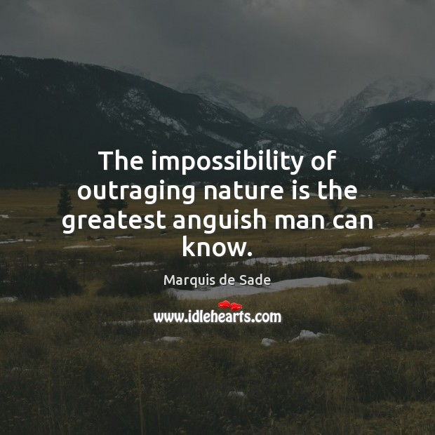 The impossibility of outraging nature is the greatest anguish man can know. Marquis de Sade Picture Quote