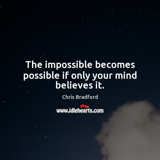 The impossible becomes possible if only your mind believes it. Chris Bradford Picture Quote