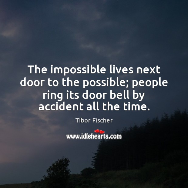 Image, The impossible lives next door to the possible; people ring its door