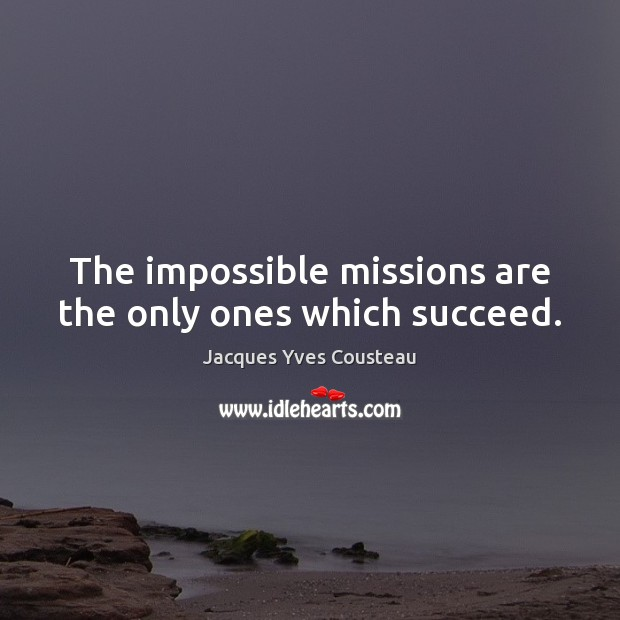 Jacques Yves Cousteau Picture Quote image saying: The impossible missions are the only ones which succeed.
