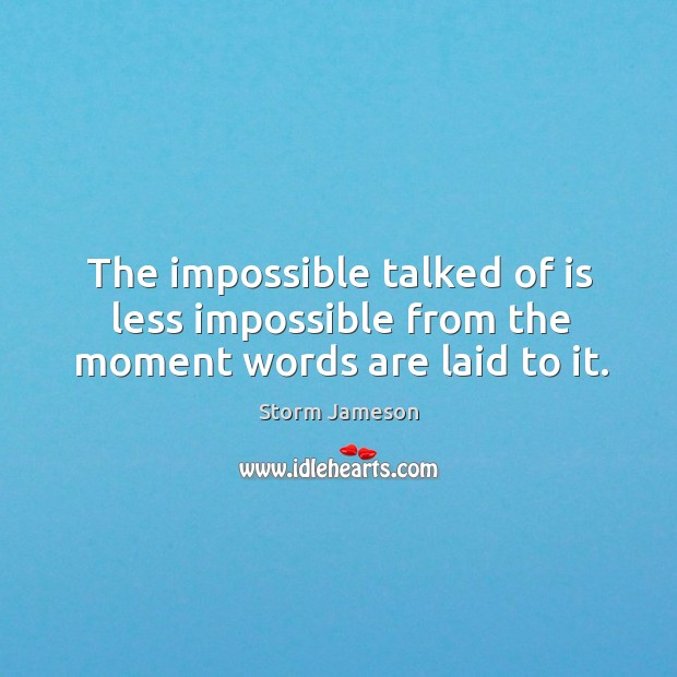 The impossible talked of is less impossible from the moment words are laid to it. Image