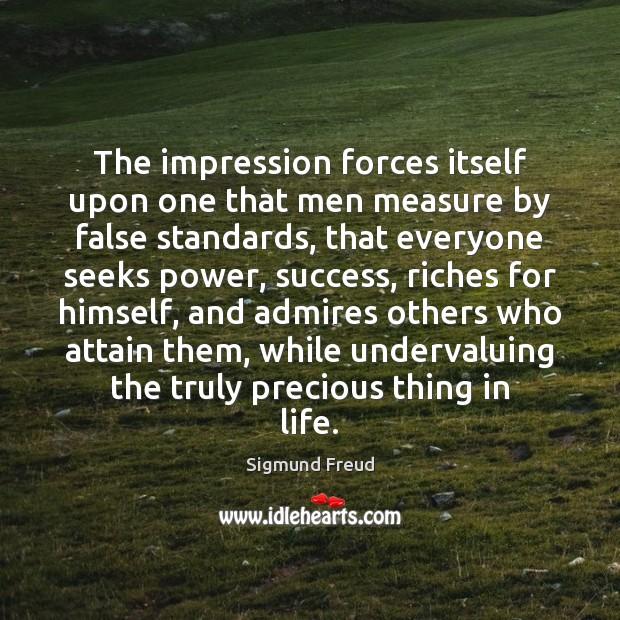 Image about The impression forces itself upon one that men measure by false standards,