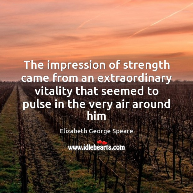 The impression of strength came from an extraordinary vitality that seemed to Image