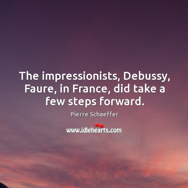 The impressionists, debussy, faure, in france, did take a few steps forward. Pierre Schaeffer Picture Quote