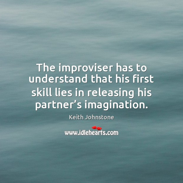 The improviser has to understand that his first skill lies in releasing Image