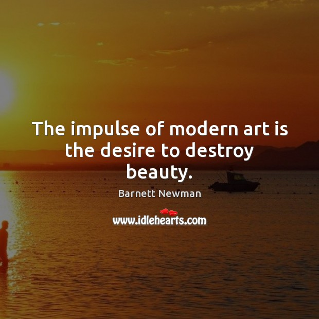 Image, The impulse of modern art is the desire to destroy beauty.