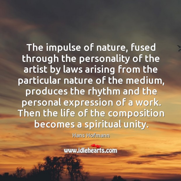 The impulse of nature, fused through the personality of the artist by Hans Hofmann Picture Quote