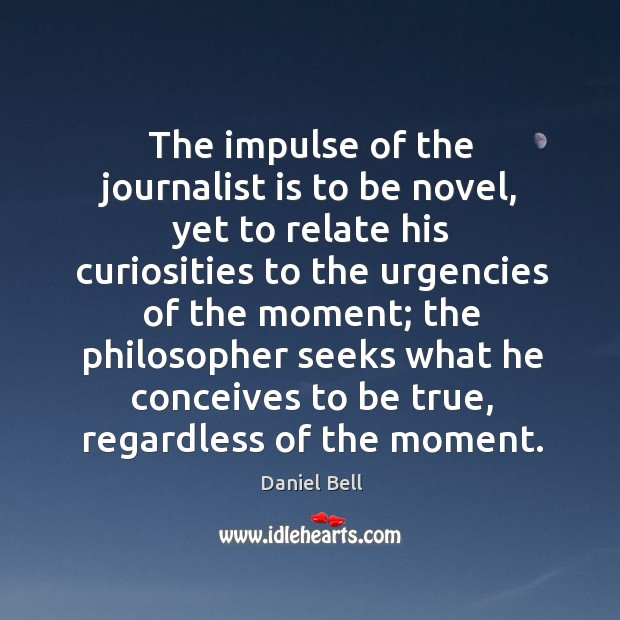 The impulse of the journalist is to be novel, yet to relate his curiosities to the urgencies Image