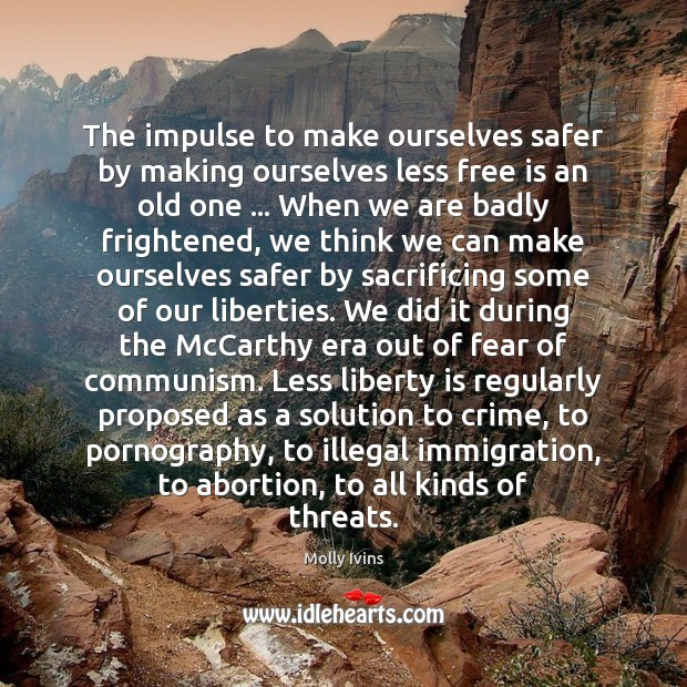 The impulse to make ourselves safer by making ourselves less free is Molly Ivins Picture Quote