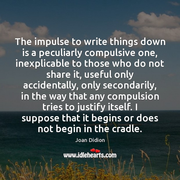 The impulse to write things down is a peculiarly compulsive one, inexplicable Joan Didion Picture Quote