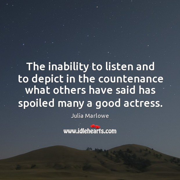 The inability to listen and to depict in the countenance what others have said has spoiled many a good actress. Image