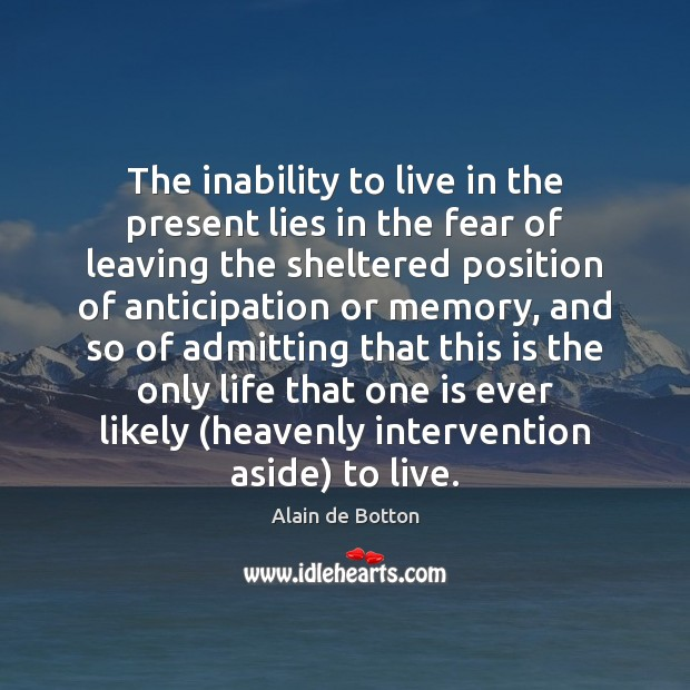 The inability to live in the present lies in the fear of Alain de Botton Picture Quote