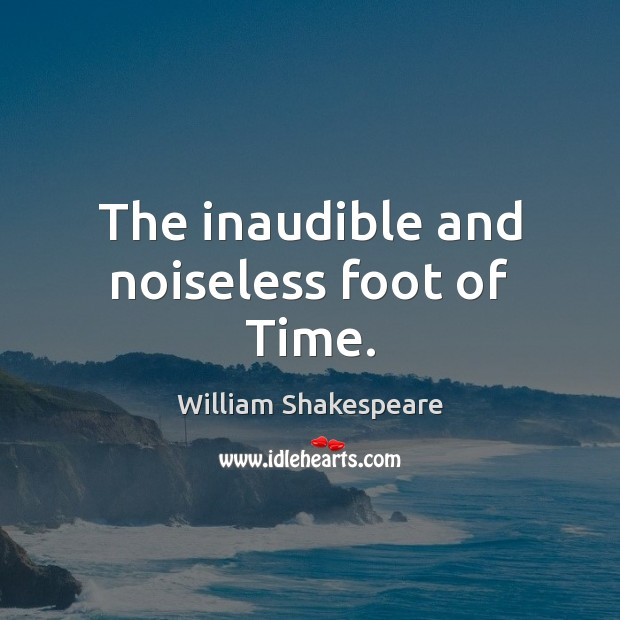 The inaudible and noiseless foot of Time. William Shakespeare Picture Quote