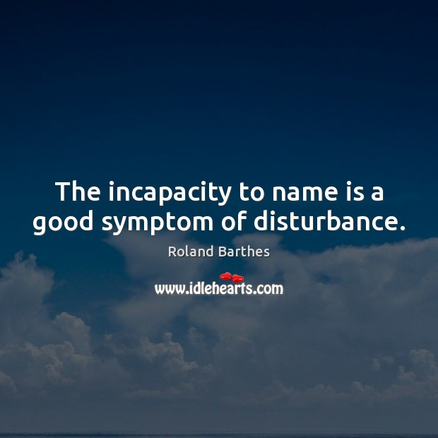 The incapacity to name is a good symptom of disturbance. Roland Barthes Picture Quote