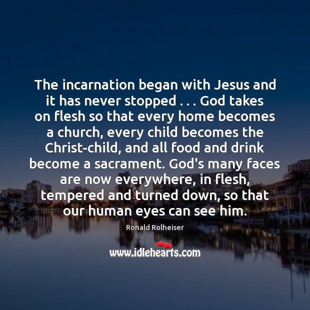 The incarnation began with Jesus and it has never stopped . . . God takes Ronald Rolheiser Picture Quote