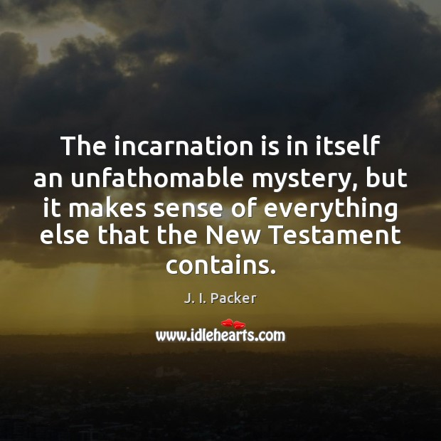 The incarnation is in itself an unfathomable mystery, but it makes sense J. I. Packer Picture Quote