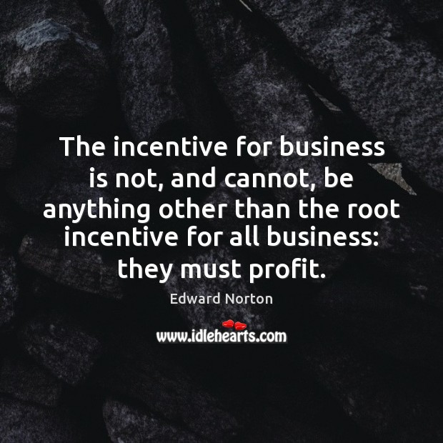 The incentive for business is not, and cannot, be anything other than Image