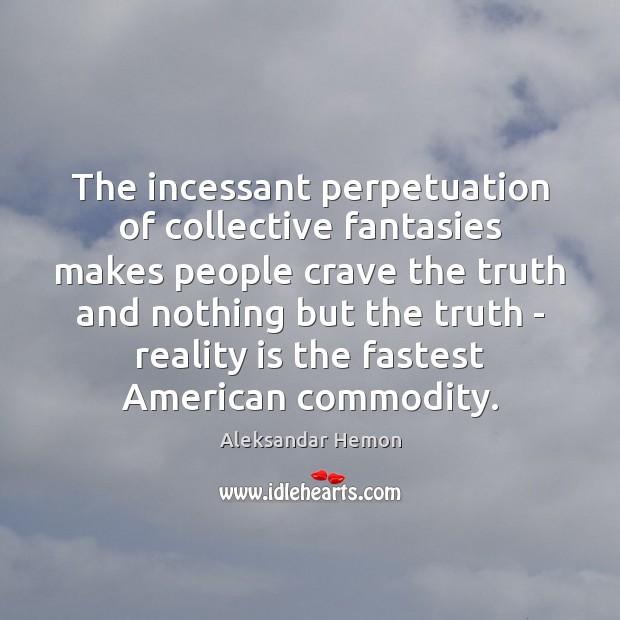 The incessant perpetuation of collective fantasies makes people crave the truth and Image