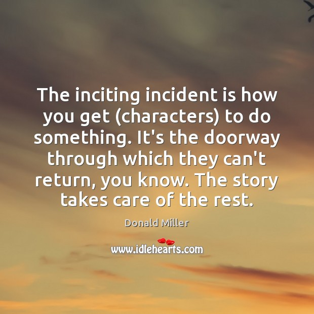 The inciting incident is how you get (characters) to do something. It's Donald Miller Picture Quote