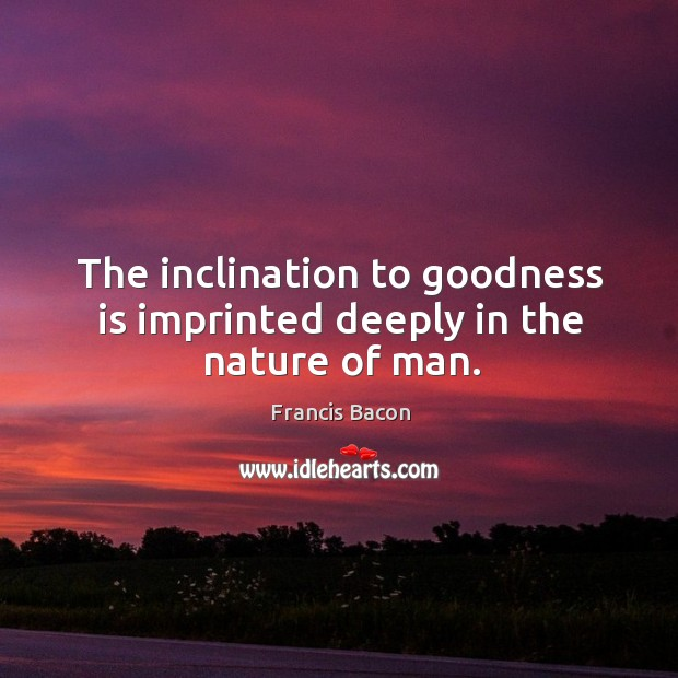 The inclination to goodness is imprinted deeply in the nature of man. Image