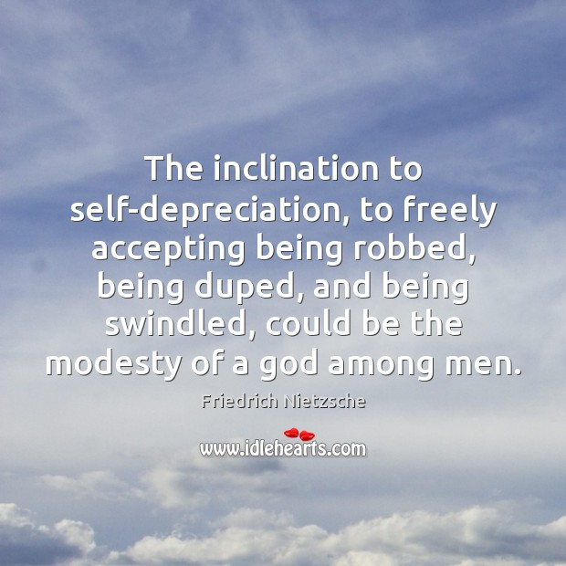 The inclination to self-depreciation, to freely accepting being robbed, being duped, and Image