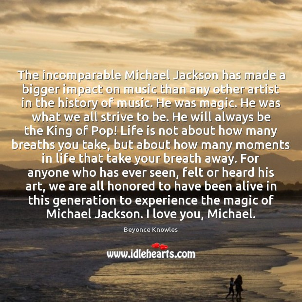 The incomparable Michael Jackson has made a bigger impact on music than Beyonce Knowles Picture Quote