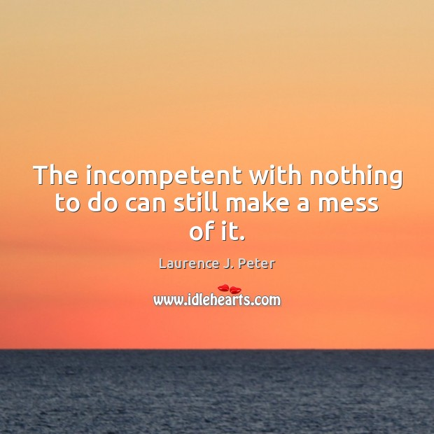 The incompetent with nothing to do can still make a mess of it. Laurence J. Peter Picture Quote