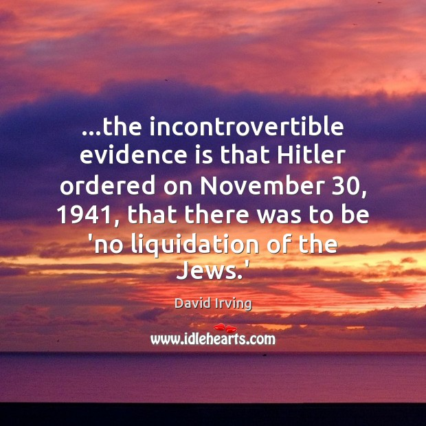 …the incontrovertible evidence is that Hitler ordered on November 30, 1941, that there was Image