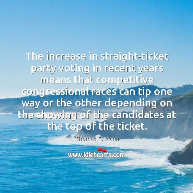 The increase in straight-ticket party voting in recent years means that competitive Thomas E. Mann Picture Quote