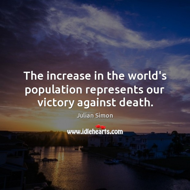 The increase in the world's population represents our victory against death. Julian Simon Picture Quote