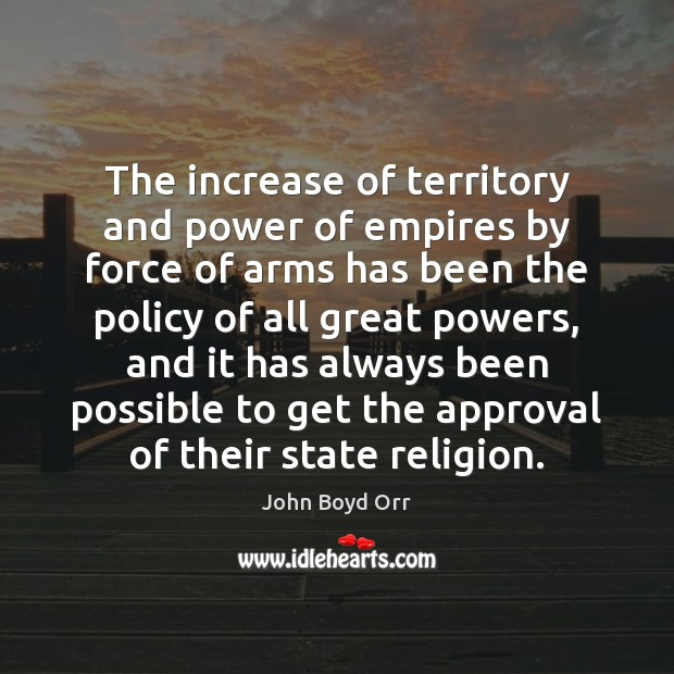 The increase of territory and power of empires by force of arms John Boyd Orr Picture Quote