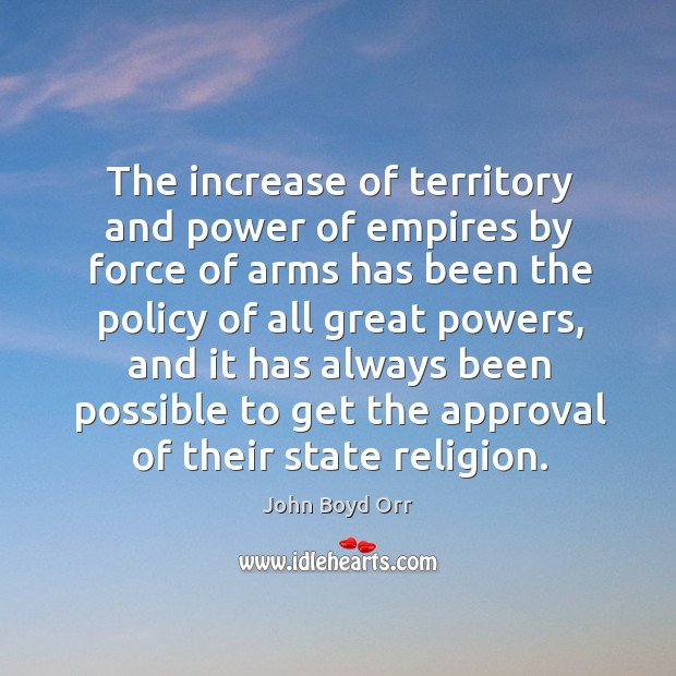 The increase of territory and power of empires by force of arms has been the policy of all great powers John Boyd Orr Picture Quote